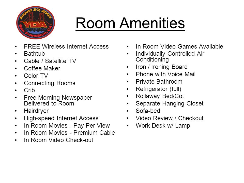 Room Amenities FREE Wireless Internet Access Bathtub Cable / Satellite TV Coffee Maker Color TV Connecting Rooms Crib Free Morning Newspaper Delivered to Room Hairdryer High-speed Internet Access In Room Movies - Pay Per View In Room Movies - Premium Cable In Room Video Check-out In Room Video Games Available Individually Controlled Air Conditioning Iron / Ironing Board Phone with Voice Mail Private Bathroom Refrigerator (full) Rollaway Bed/Cot Separate Hanging Closet Sofa-bed Video Review / Checkout Work Desk w/ Lamp
