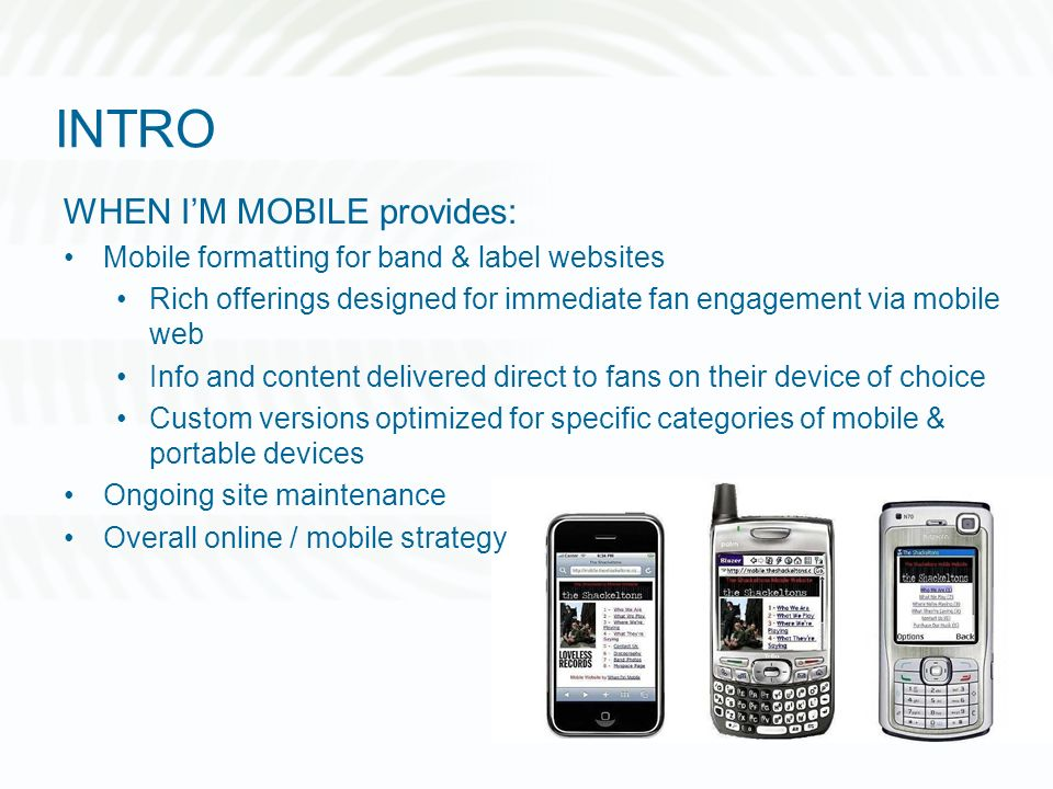 INTRO WHEN IM MOBILE provides: Mobile formatting for band & label websites Rich offerings designed for immediate fan engagement via mobile web Info and content delivered direct to fans on their device of choice Custom versions optimized for specific categories of mobile & portable devices Ongoing site maintenance Overall online / mobile strategy