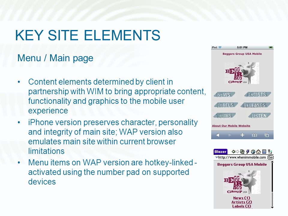 KEY SITE ELEMENTS Menu / Main page Content elements determined by client in partnership with WIM to bring appropriate content, functionality and graphics to the mobile user experience iPhone version preserves character, personality and integrity of main site; WAP version also emulates main site within current browser limitations Menu items on WAP version are hotkey-linked - activated using the number pad on supported devices