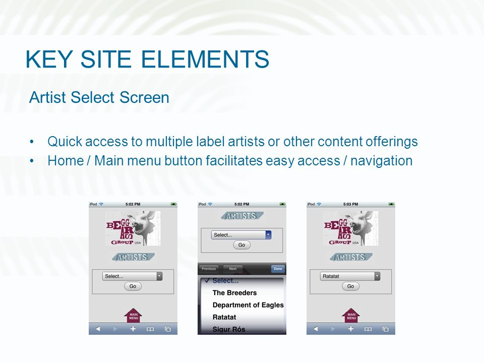 KEY SITE ELEMENTS Artist Select Screen Quick access to multiple label artists or other content offerings Home / Main menu button facilitates easy access / navigation