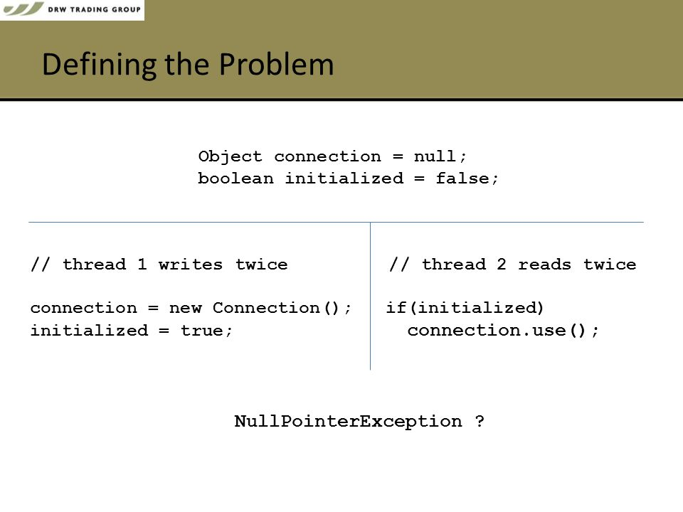 Defining the Problem Object connection = null; boolean initialized = false; // thread 1 writestwice // thread 2 reads twice connection = new Connection(); if(initialized) initialized = true; connection.use(); NullPointerException