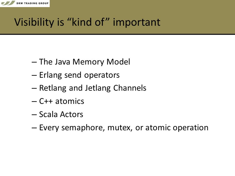 Visibility is kind of important – The Java Memory Model – Erlang send operators – Retlang and Jetlang Channels – C++ atomics – Scala Actors – Every semaphore, mutex, or atomic operation
