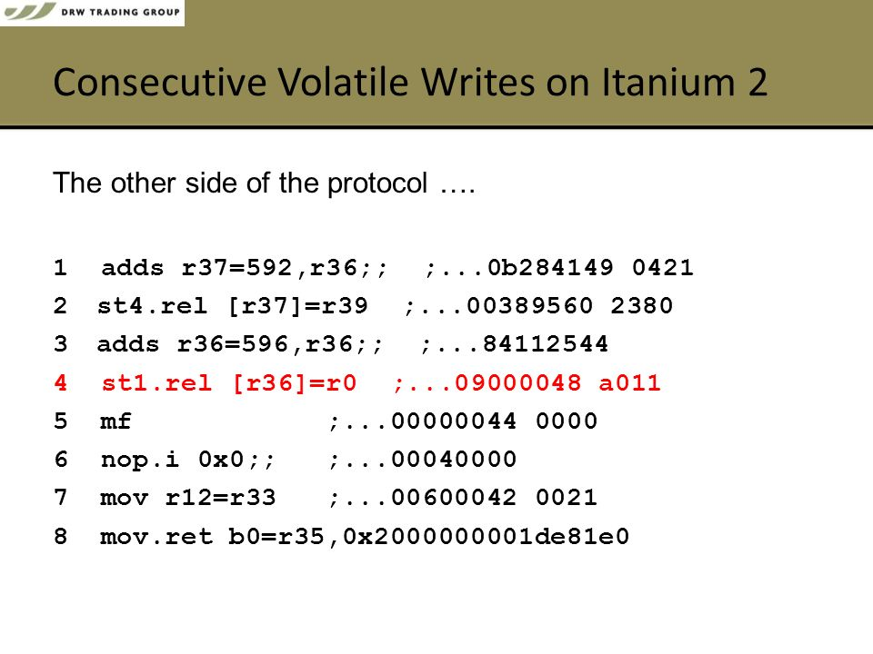 Consecutive Volatile Writes on Itanium 2 1 adds r37=592,r36;; ;...0b284149 0421 2st4.rel [r37]=r39 ;...00389560 2380 3adds r36=596,r36;; ;...84112544 4 st1.rel [r36]=r0 ;...09000048 a011 5 mf ;...00000044 0000 6 nop.i 0x0;; ;...00040000 7 mov r12=r33 ;...00600042 0021 8 mov.ret b0=r35,0x2000000001de81e0 The other side of the protocol ….