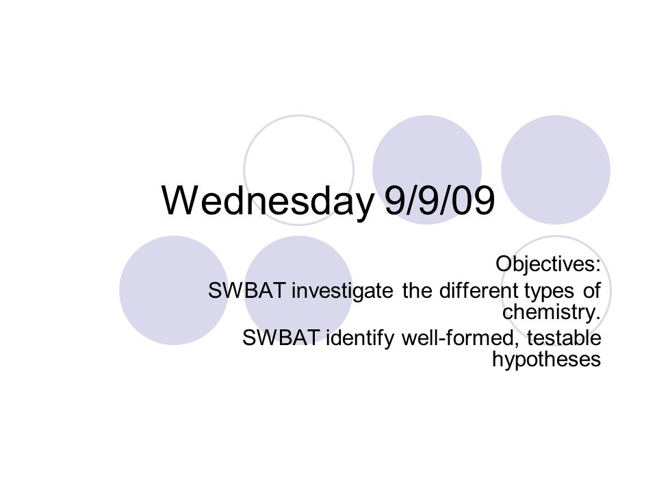 Wednesday 9/9/09 Objectives: SWBAT investigate the different types of chemistry.