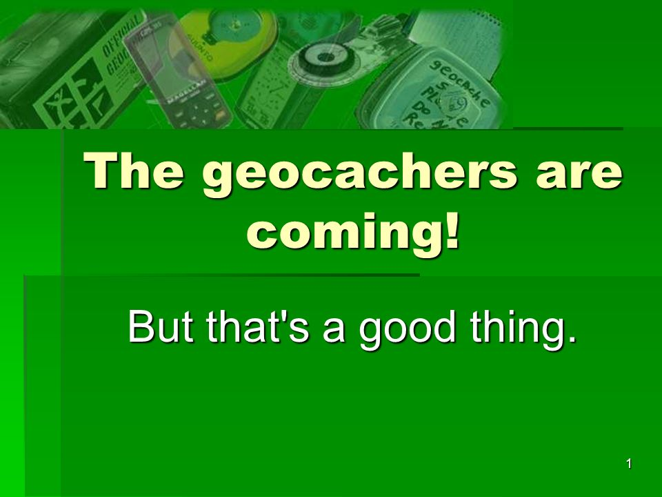 1 The geocachers are coming! But that s a good thing.