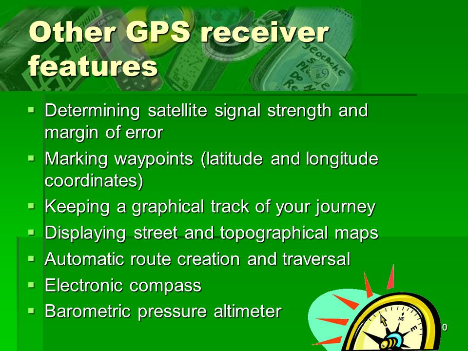 10 Other GPS receiver features Determining satellite signal strength and margin of error Determining satellite signal strength and margin of error Marking waypoints (latitude and longitude coordinates) Marking waypoints (latitude and longitude coordinates) Keeping a graphical track of your journey Keeping a graphical track of your journey Displaying street and topographical maps Displaying street and topographical maps Automatic route creation and traversal Automatic route creation and traversal Electronic compass Electronic compass Barometric pressure altimeter Barometric pressure altimeter