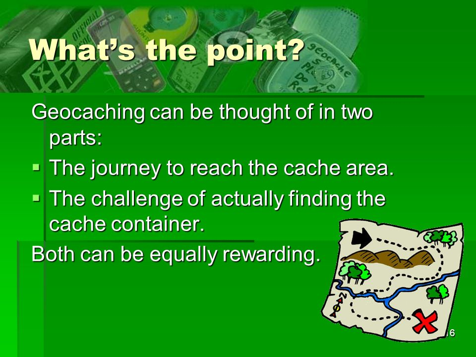 16 Whats the point. Geocaching can be thought of in two parts: The journey to reach the cache area.