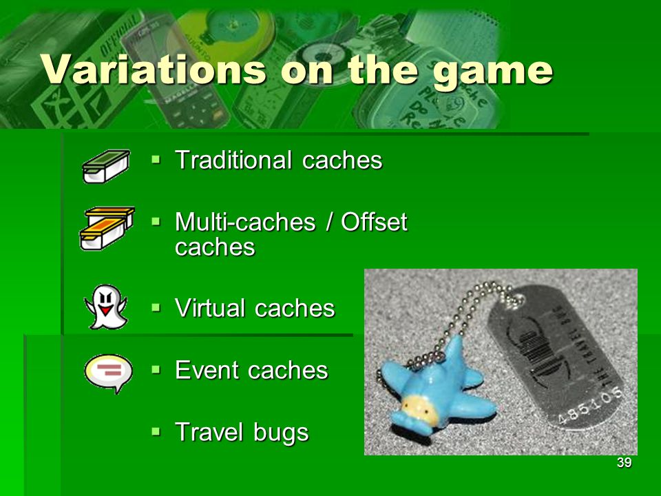 39 Variations on the game Traditional caches Traditional caches Multi-caches / Offset caches Multi-caches / Offset caches Virtual caches Virtual caches Event caches Event caches Travel bugs Travel bugs