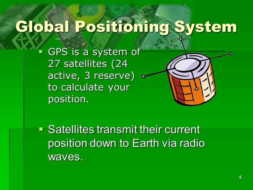 4 Global Positioning System GPS is a system of 27 satellites (24 active, 3 reserve) to calculate your position.