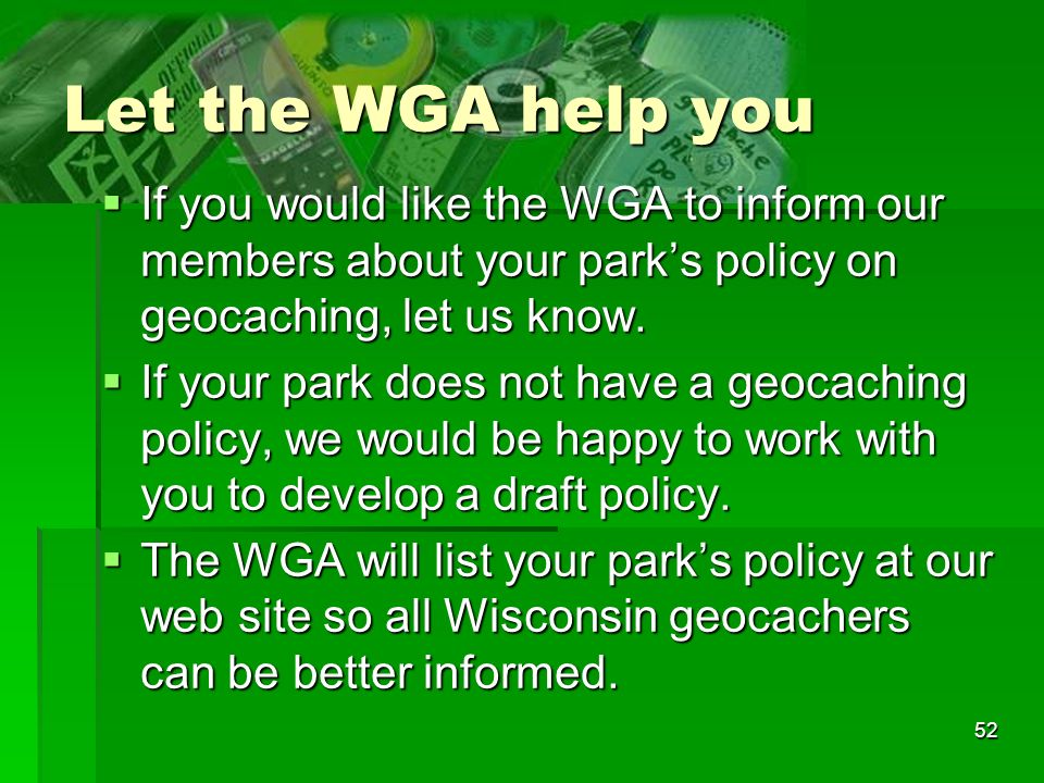 52 Let the WGA help you If you would like the WGA to inform our members about your parks policy on geocaching, let us know.