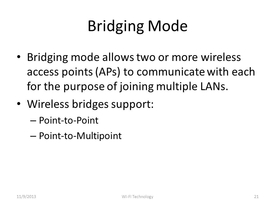 Bridging Mode Bridging mode allows two or more wireless access points (APs) to communicate with each for the purpose of joining multiple LANs.