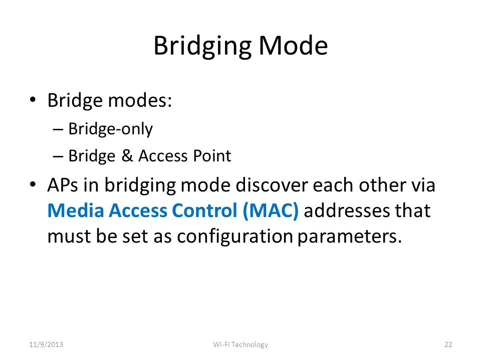 Bridging Mode Bridge modes: – Bridge-only – Bridge & Access Point APs in bridging mode discover each other via Media Access Control (MAC) addresses that must be set as configuration parameters.