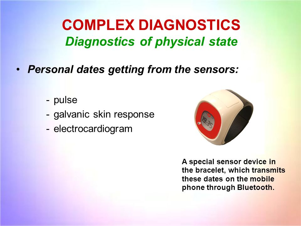 COMPLEX DIAGNOSTICS Diagnostics of physical state Personal dates getting from the sensors: -pulse -galvanic skin response -electrocardiogram A special sensor device in the bracelet, which transmits these dates on the mobile phone through Bluetooth.