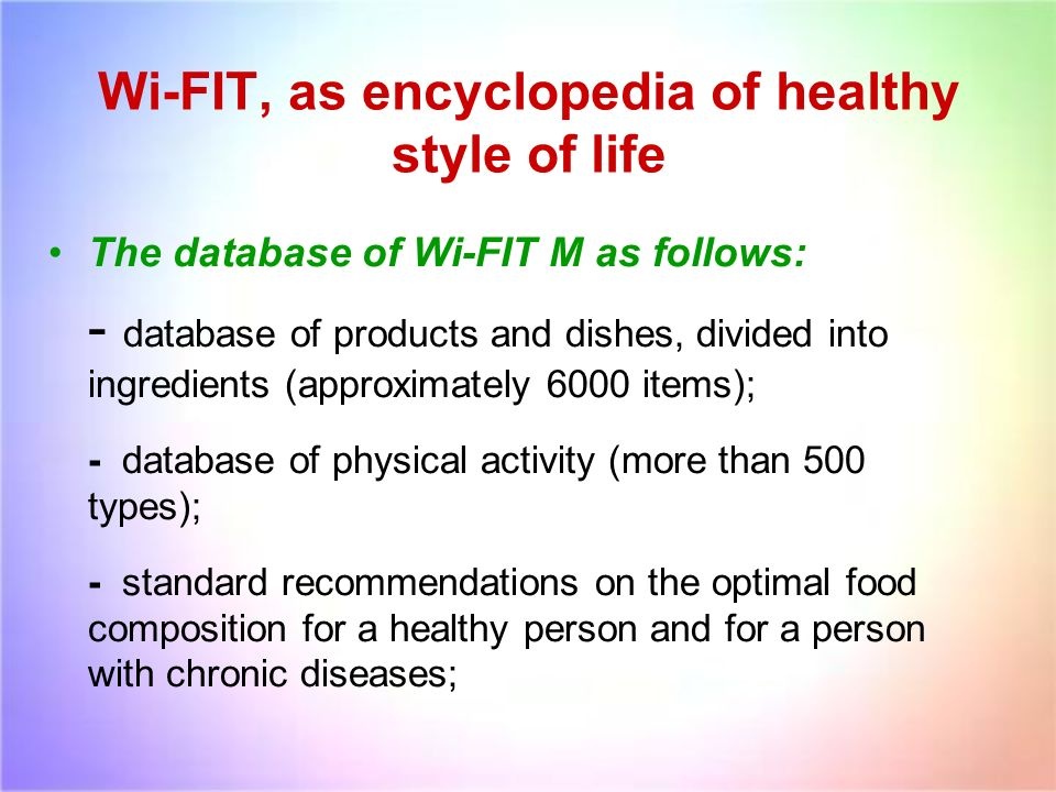 Wi-FIT, as encyclopedia of healthy style of life The database of Wi-FIT M as follows: - database of products and dishes, divided into ingredients (approximately 6000 items); - database of physical activity (more than 500 types); - standard recommendations on the optimal food composition for a healthy person and for a person with chronic diseases;
