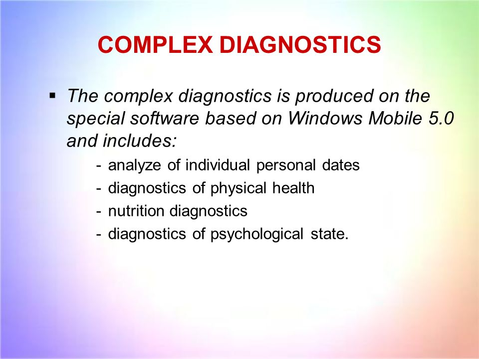 COMPLEX DIAGNOSTICS The complex diagnostics is produced on the special software based on Windows Mobile 5.0 and includes: -analyze of individual personal dates -diagnostics of physical health -nutrition diagnostics -diagnostics of psychological state.