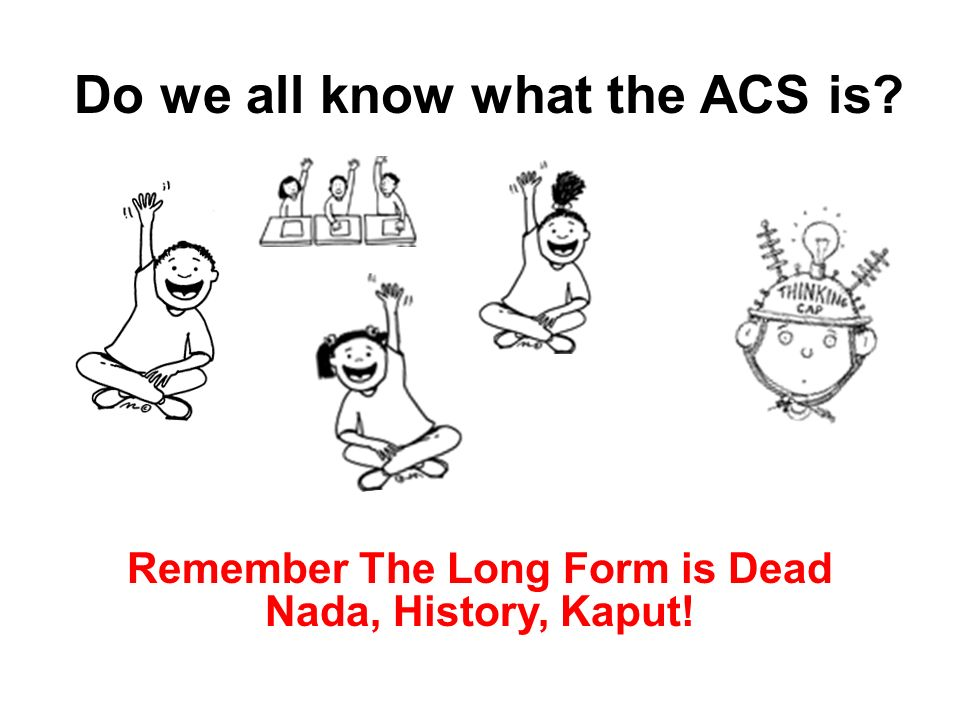Do we all know what the ACS is Remember The Long Form is Dead Nada, History, Kaput!