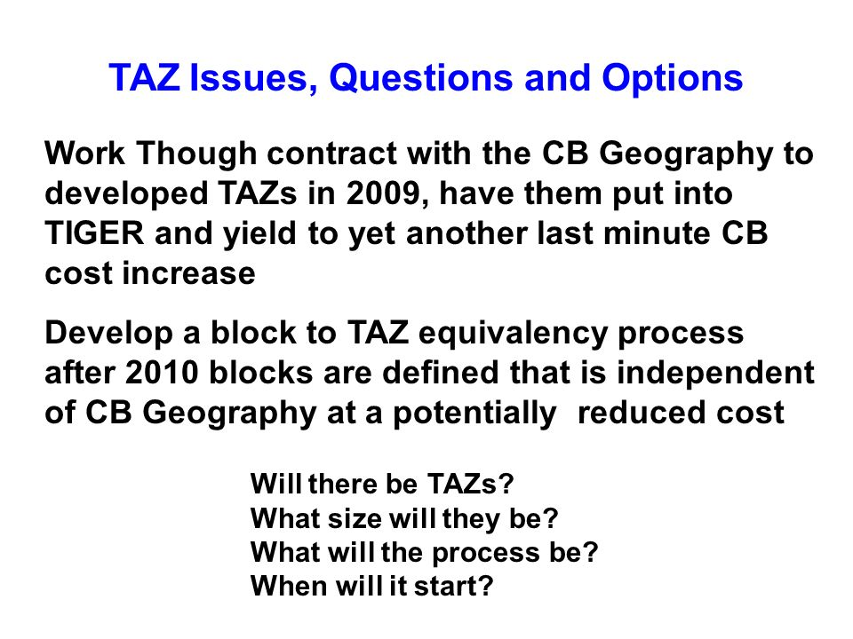 TAZ Issues, Questions and Options Work Though contract with the CB Geography to developed TAZs in 2009, have them put into TIGER and yield to yet another last minute CB cost increase Develop a block to TAZ equivalency process after 2010 blocks are defined that is independent of CB Geography at a potentially reduced cost Will there be TAZs.