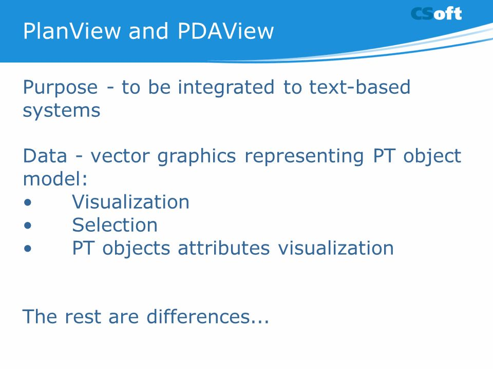 PlanView and PDAView Purpose - to be integrated to text-based systems Data - vector graphics representing PT object model: Visualization Selection PT objects attributes visualization The rest are differences...
