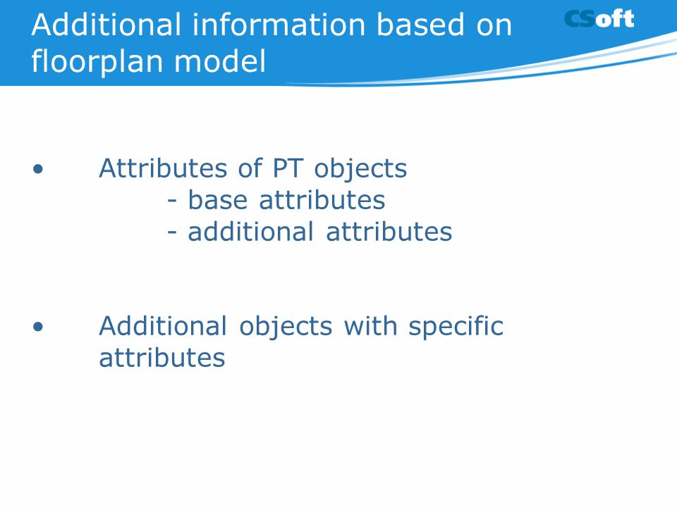 Additional information based on floorplan model Attributes of PT objects - base attributes - additional attributes Additional objects with specific attributes
