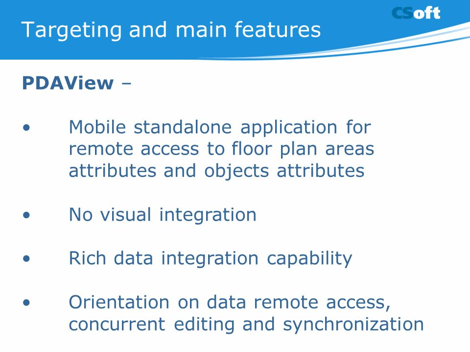 Targeting and main features PDAView – Mobile standalone application for remote access to floor plan areas attributes and objects attributes No visual integration Rich data integration capability Orientation on data remote access, concurrent editing and synchronization