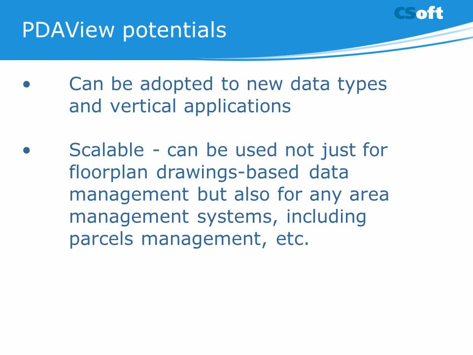 PDAView potentials Can be adopted to new data types and vertical applications Scalable - can be used not just for floorplan drawings-based data management but also for any area management systems, including parcels management, etc.