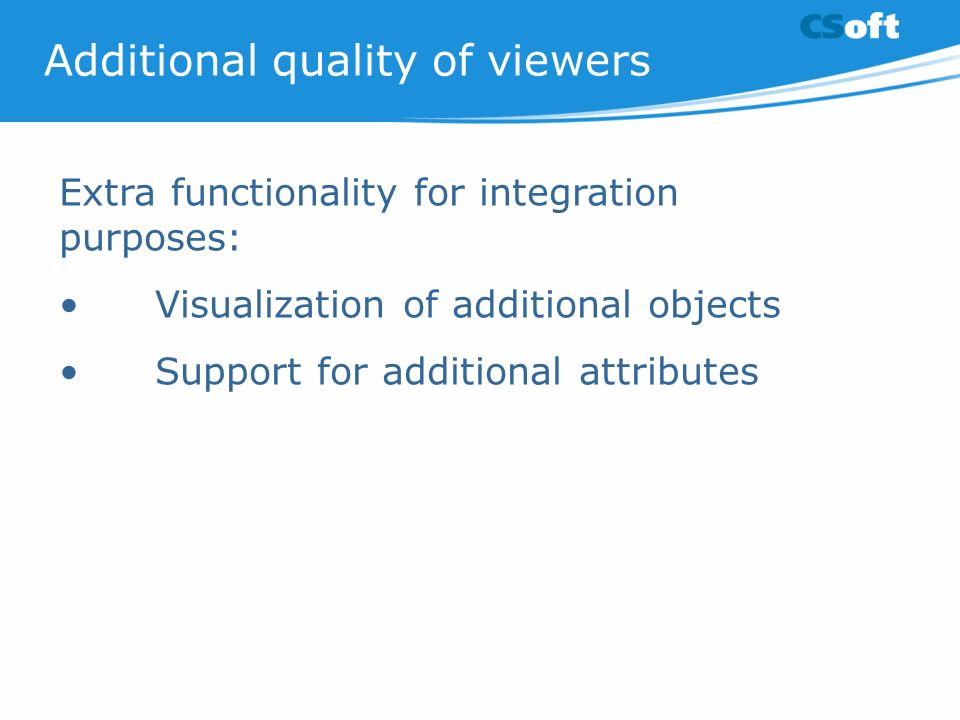 Additional quality of viewers Extra functionality for integration purposes: Visualization of additional objects Support for additional attributes