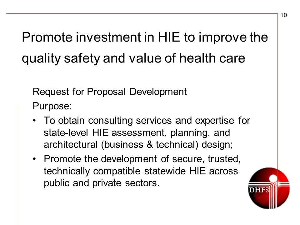 10 Promote investment in HIE to improve the quality safety and value of health care Request for Proposal Development Purpose: To obtain consulting services and expertise for state-level HIE assessment, planning, and architectural (business & technical) design; Promote the development of secure, trusted, technically compatible statewide HIE across public and private sectors.