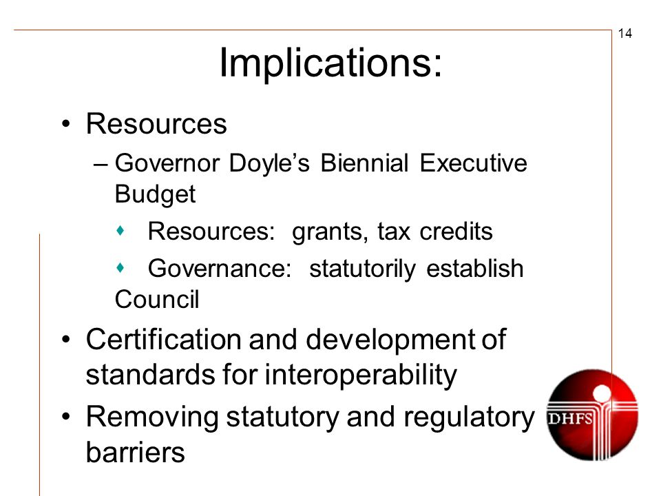 14 Implications: Resources –Governor Doyles Biennial Executive Budget Resources: grants, tax credits Governance: statutorily establish Council Certification and development of standards for interoperability Removing statutory and regulatory barriers