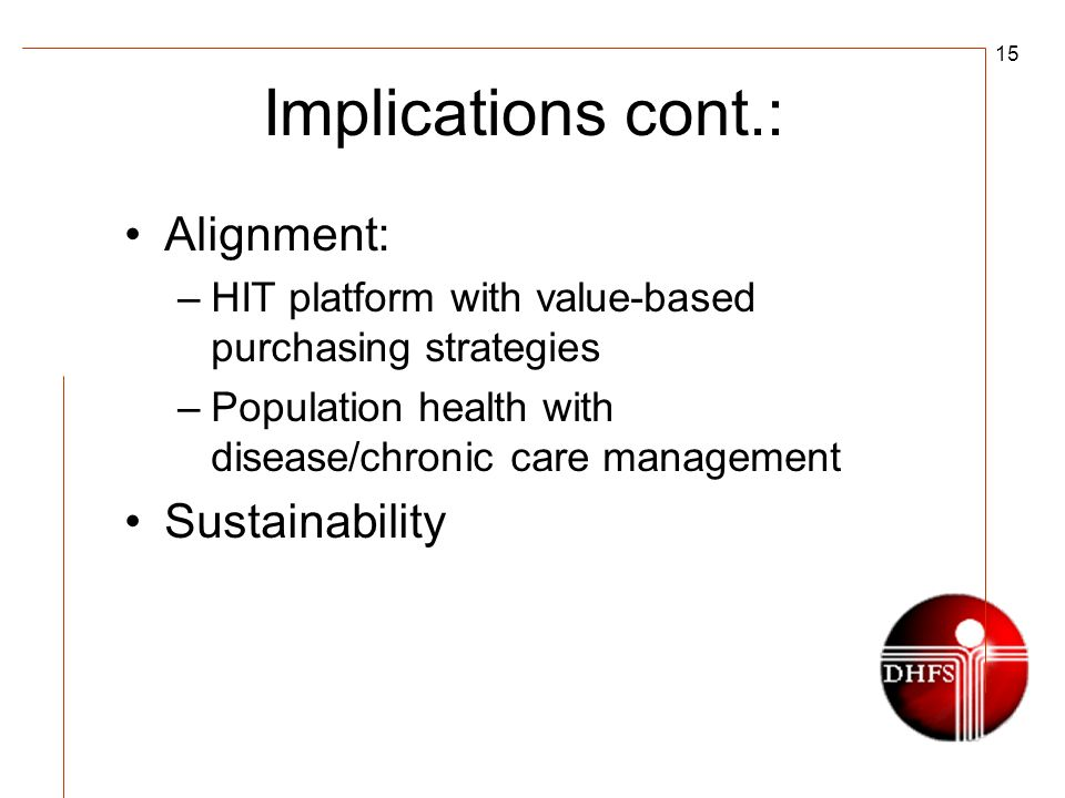 15 Implications cont.: Alignment: –HIT platform with value-based purchasing strategies –Population health with disease/chronic care management Sustainability
