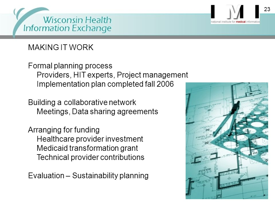 23 MAKING IT WORK Formal planning process Providers, HIT experts, Project management Implementation plan completed fall 2006 Building a collaborative network Meetings, Data sharing agreements Arranging for funding Healthcare provider investment Medicaid transformation grant Technical provider contributions Evaluation – Sustainability planning 23