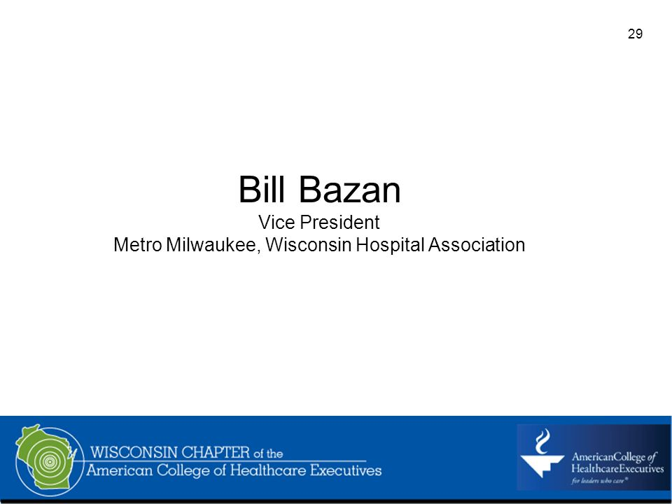 29 Bill Bazan Vice President Metro Milwaukee, Wisconsin Hospital Association