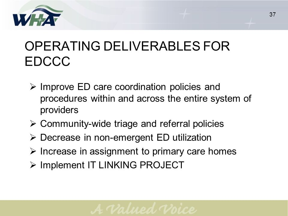 37 OPERATING DELIVERABLES FOR EDCCC Improve ED care coordination policies and procedures within and across the entire system of providers Community-wide triage and referral policies Decrease in non-emergent ED utilization Increase in assignment to primary care homes Implement IT LINKING PROJECT 37
