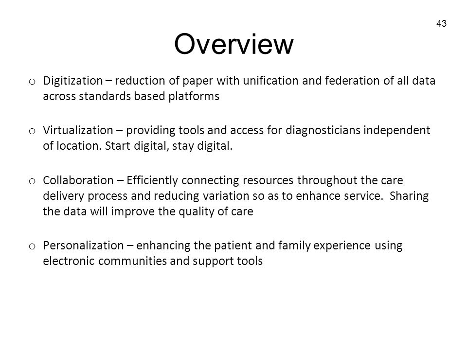 43 Overview o Digitization – reduction of paper with unification and federation of all data across standards based platforms o Virtualization – providing tools and access for diagnosticians independent of location.