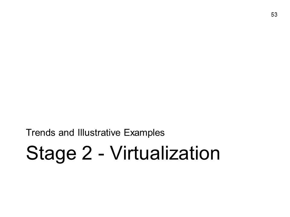 53 Stage 2 - Virtualization Trends and Illustrative Examples