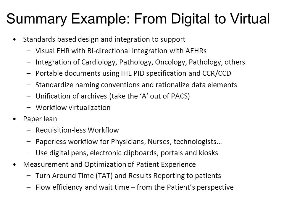 76 Standards based design and integration to support –Visual EHR with Bi-directional integration with AEHRs –Integration of Cardiology, Pathology, Oncology, Pathology, others –Portable documents using IHE PID specification and CCR/CCD –Standardize naming conventions and rationalize data elements –Unification of archives (take the A out of PACS) –Workflow virtualization Paper lean –Requisition-less Workflow –Paperless workflow for Physicians, Nurses, technologists… –Use digital pens, electronic clipboards, portals and kiosks Measurement and Optimization of Patient Experience –Turn Around Time (TAT) and Results Reporting to patients –Flow efficiency and wait time – from the Patients perspective Summary Example: From Digital to Virtual
