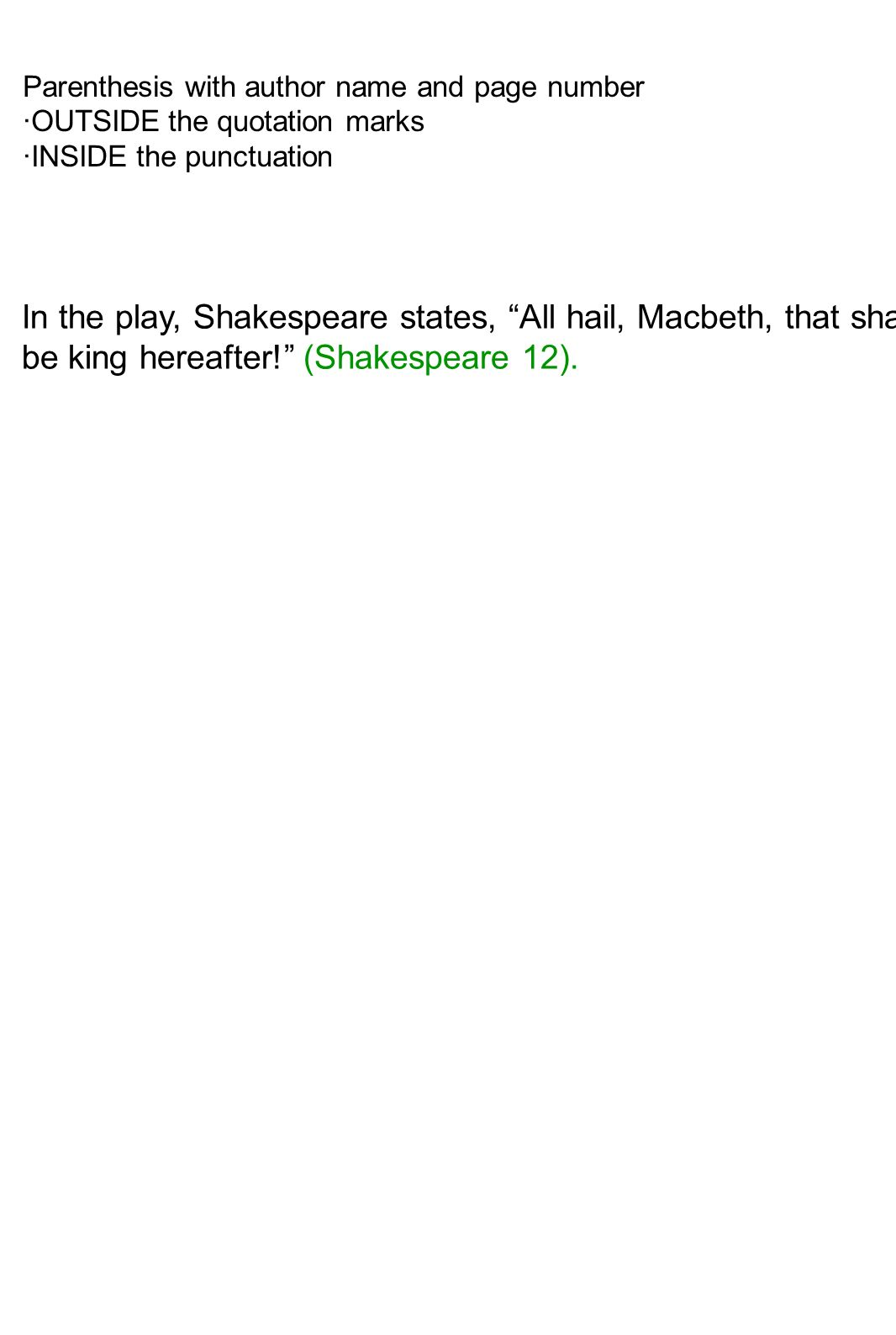 Parenthesis with author name and page number ·OUTSIDE the quotation marks ·INSIDE the punctuation In the play, Shakespeare states, All hail, Macbeth, that shalt be king hereafter.