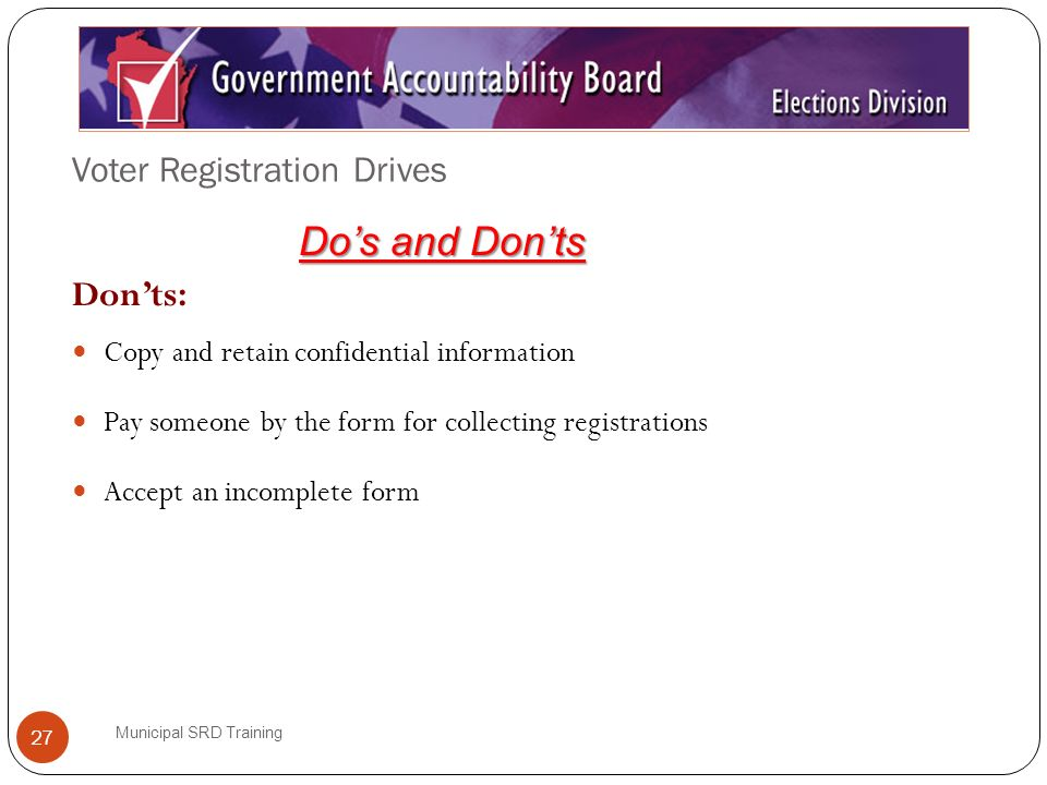 Voter Registration Drives Municipal SRD Training 27 Donts: Copy and retain confidential information Pay someone by the form for collecting registrations Accept an incomplete form Dos and Donts