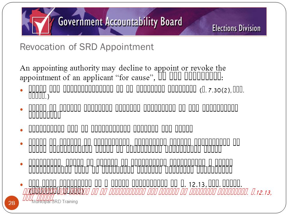 Revocation of SRD Appointment Municipal SRD Training 28 An appointing authority may decline to appoint or revoke the appointment of an applicant for cause, if the applicant : Lacks the qualifications of an election official ( S.