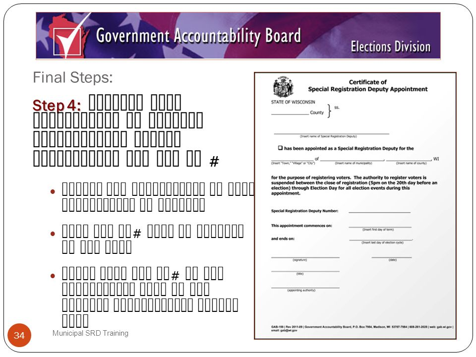 Final Steps: Municipal SRD Training 34 Step 4: Step 4: Receive your Certificate of Special Registration Deputy Appointment and SRD ID # Verify the information on your certificate is correct Your SRD ID # will be printed on the form Enter your SRD ID # on the appropriate line of the Special Registration Deputy Oath