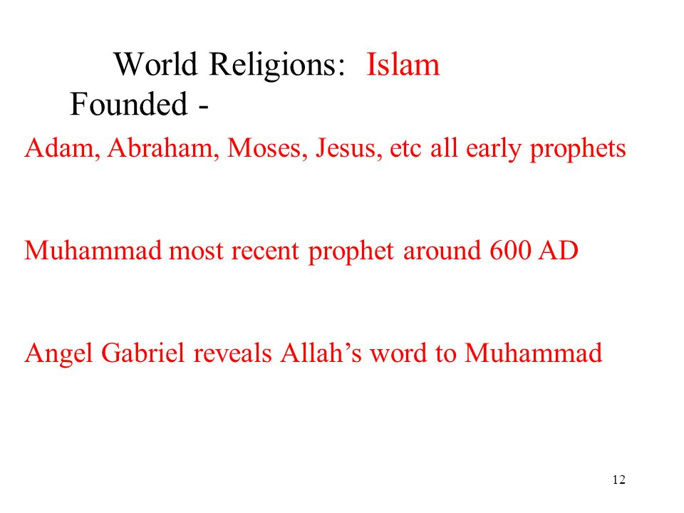 12 World Religions: Islam Founded - Adam, Abraham, Moses, Jesus, etc all early prophets Muhammad most recent prophet around 600 AD Angel Gabriel reveals Allahs word to Muhammad
