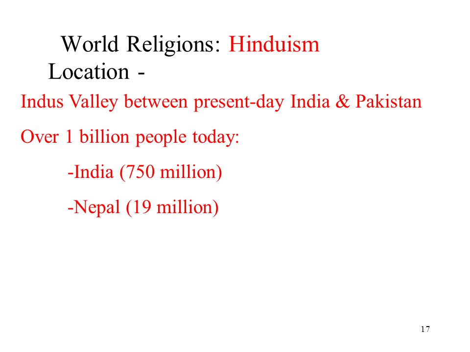 17 World Religions: Hinduism Location - Indus Valley between present-day India & Pakistan Over 1 billion people today: -India (750 million) -Nepal (19 million)