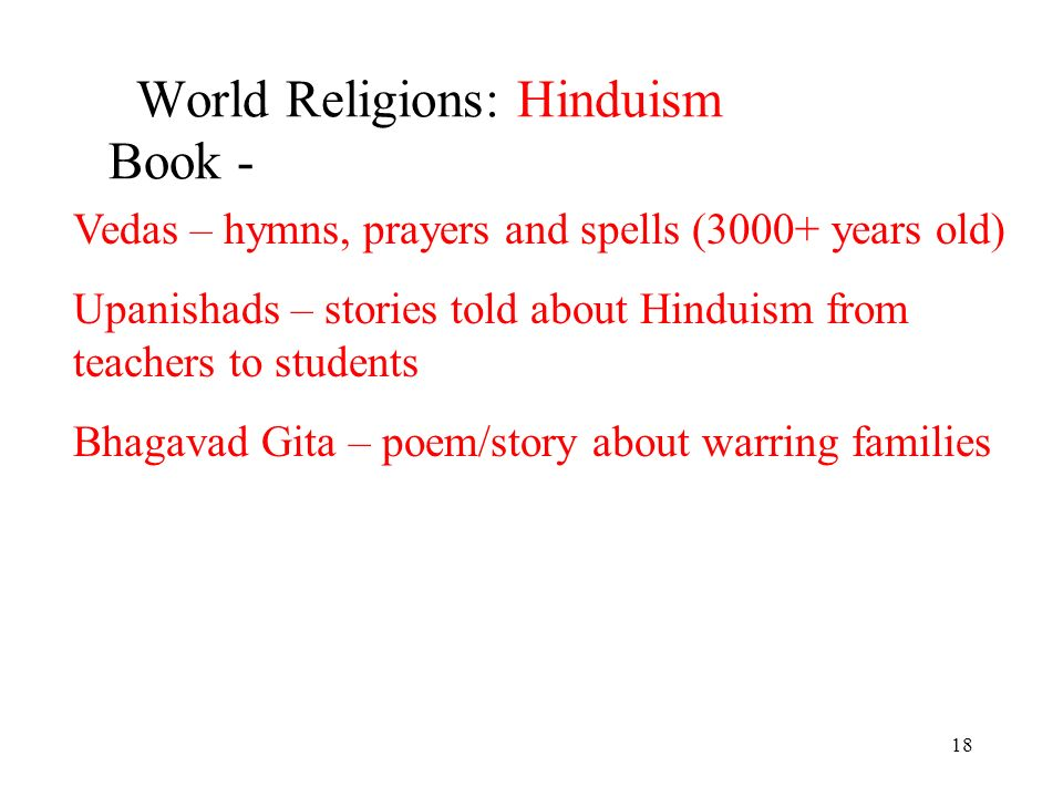 18 World Religions: Hinduism Book - Vedas – hymns, prayers and spells (3000+ years old) Upanishads – stories told about Hinduism from teachers to students Bhagavad Gita – poem/story about warring families