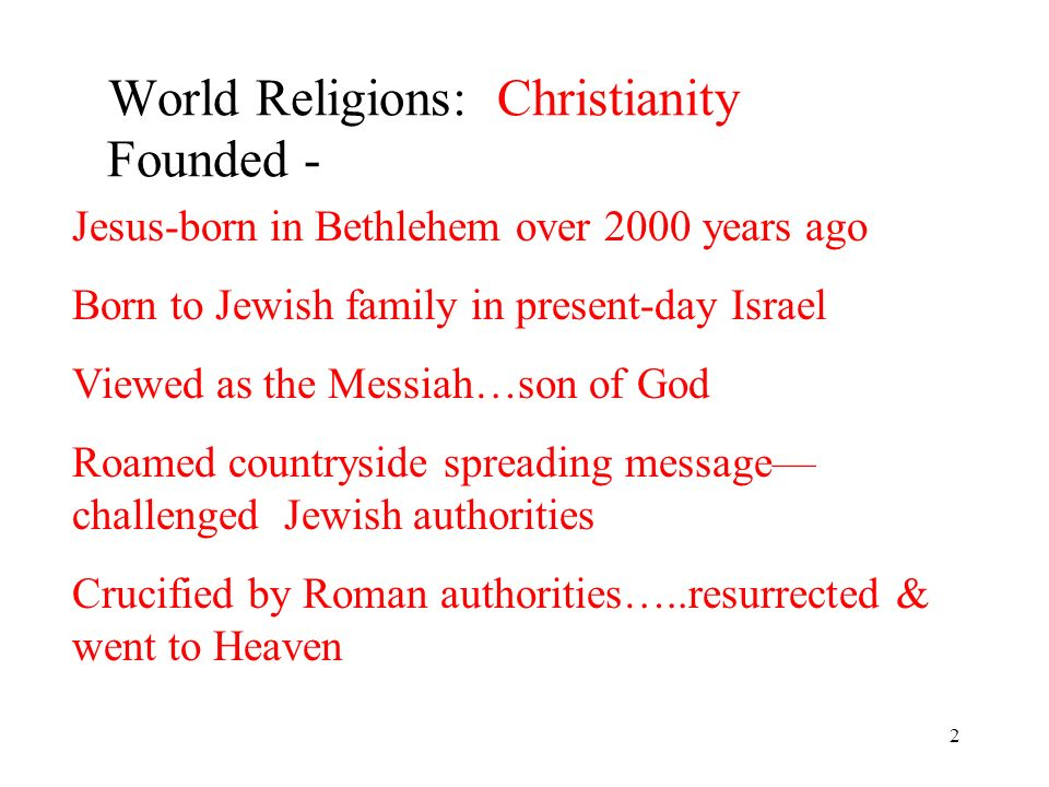 2 World Religions: Christianity Founded - Jesus-born in Bethlehem over 2000 years ago Born to Jewish family in present-day Israel Viewed as the Messiah…son of God Roamed countryside spreading message challenged Jewish authorities Crucified by Roman authorities…..resurrected & went to Heaven