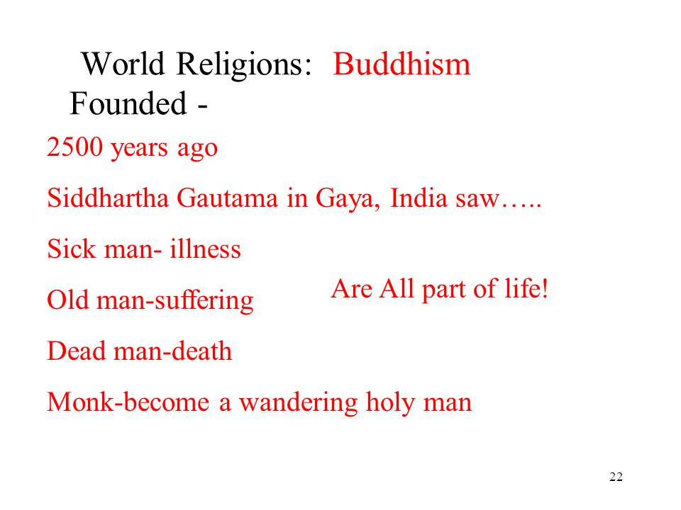 22 World Religions: Buddhism Founded - 2500 years ago Siddhartha Gautama in Gaya, India saw…..