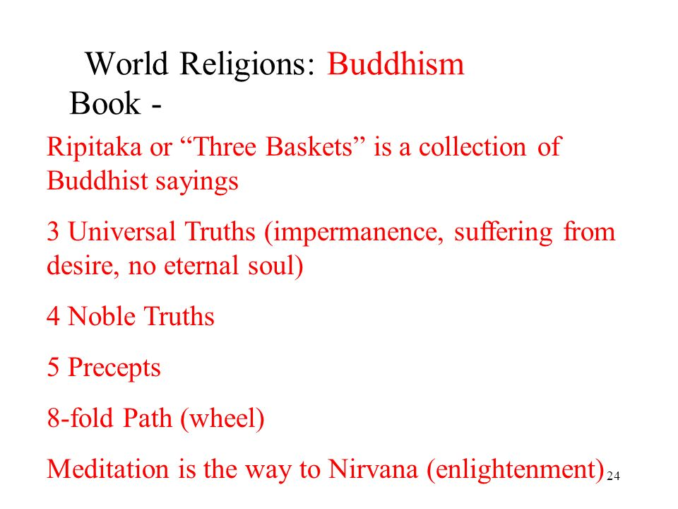 24 World Religions: Buddhism Book - Ripitaka or Three Baskets is a collection of Buddhist sayings 3 Universal Truths (impermanence, suffering from desire, no eternal soul) 4 Noble Truths 5 Precepts 8-fold Path (wheel) Meditation is the way to Nirvana (enlightenment)