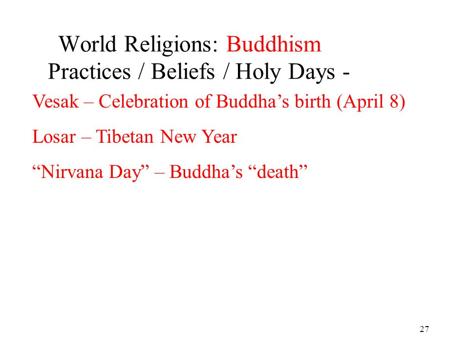 27 World Religions: Buddhism Practices / Beliefs / Holy Days - Vesak – Celebration of Buddhas birth (April 8) Losar – Tibetan New Year Nirvana Day – Buddhas death