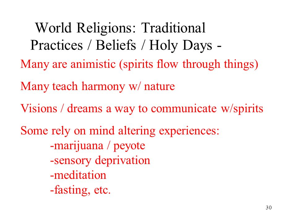 30 World Religions: Traditional Practices / Beliefs / Holy Days - Many are animistic (spirits flow through things) Many teach harmony w/ nature Visions / dreams a way to communicate w/spirits Some rely on mind altering experiences: -marijuana / peyote -sensory deprivation -meditation -fasting, etc.