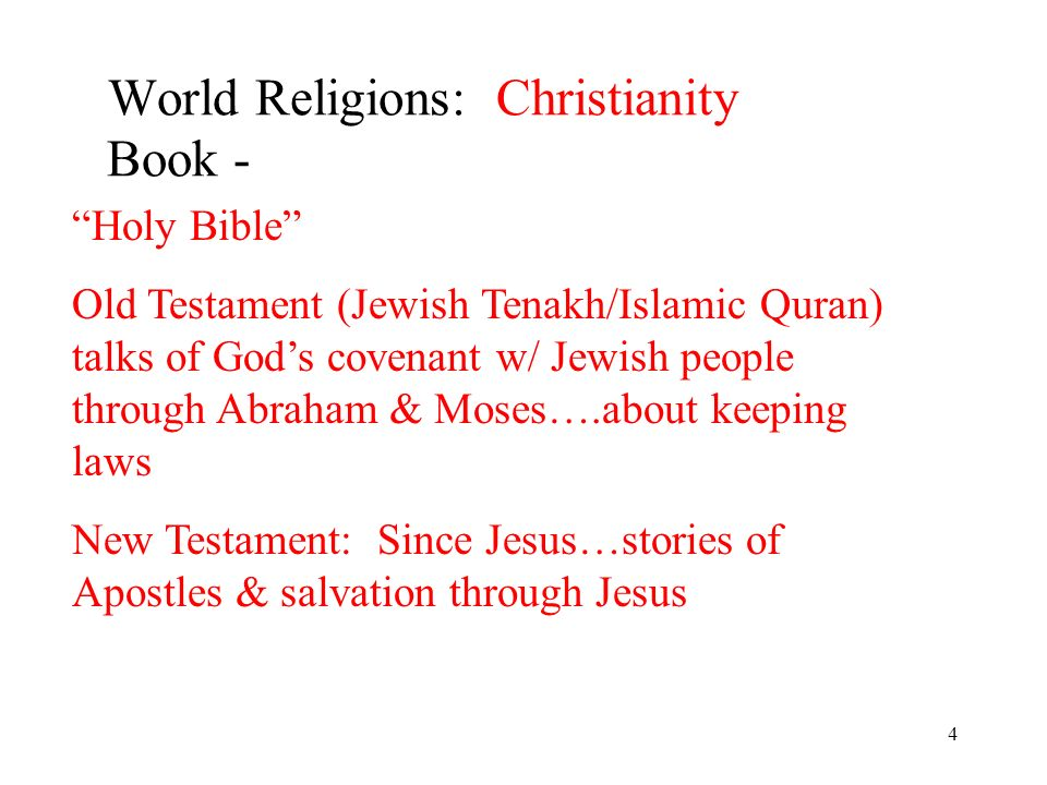 4 World Religions: Christianity Book - Holy Bible Old Testament (Jewish Tenakh/Islamic Quran) talks of Gods covenant w/ Jewish people through Abraham & Moses….about keeping laws New Testament: Since Jesus…stories of Apostles & salvation through Jesus