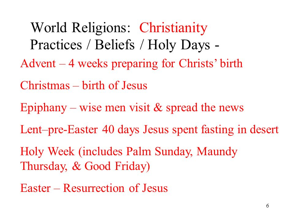 6 World Religions: Christianity Practices / Beliefs / Holy Days - Advent – 4 weeks preparing for Christs birth Christmas – birth of Jesus Epiphany – wise men visit & spread the news Lent–pre-Easter 40 days Jesus spent fasting in desert Holy Week (includes Palm Sunday, Maundy Thursday, & Good Friday) Easter – Resurrection of Jesus
