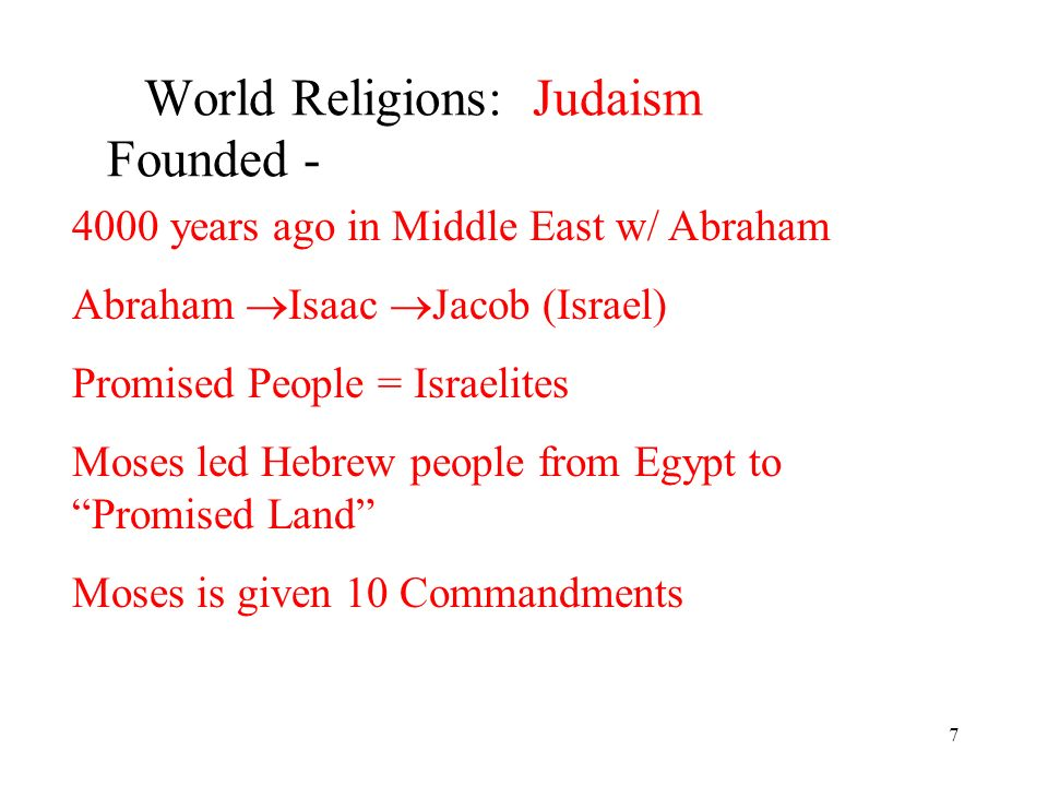 7 World Religions: Judaism Founded - 4000 years ago in Middle East w/ Abraham Abraham Isaac Jacob (Israel) Promised People = Israelites Moses led Hebrew people from Egypt to Promised Land Moses is given 10 Commandments